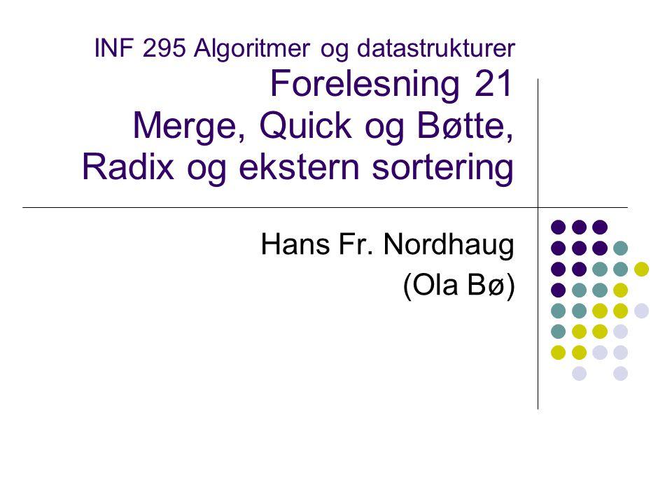 INF 295 Algoritmer og datastrukturer Forelesning 21 Merge, Quick og Bøtte, Radix og ekstern sortering Hans Fr.