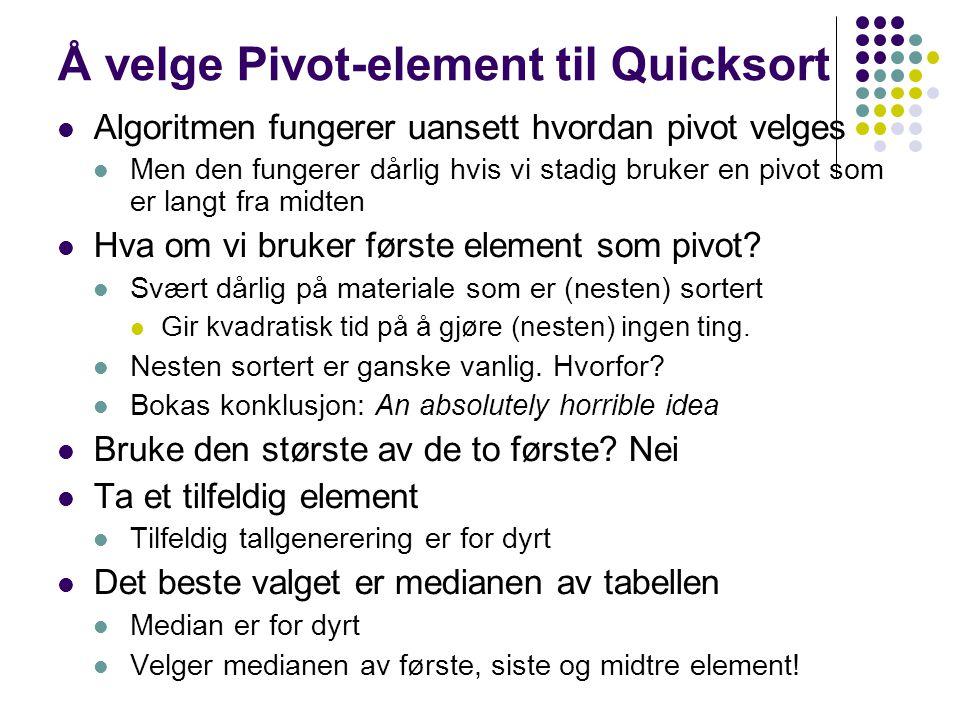 Å velge Pivot-element til Quicksort Algoritmen fungerer uansett hvordan pivot velges Men den fungerer dårlig hvis vi stadig bruker en pivot som er langt fra midten Hva om vi bruker første element som pivot.