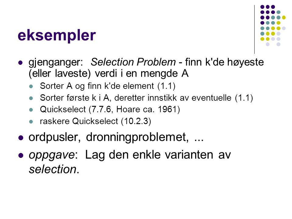 eksempler gjenganger: Selection Problem - finn k de høyeste (eller laveste) verdi i en mengde A Sorter A og finn k de element (1.1) Sorter første k i A, deretter innstikk av eventuelle (1.1) Quickselect (7.7.6, Hoare ca.