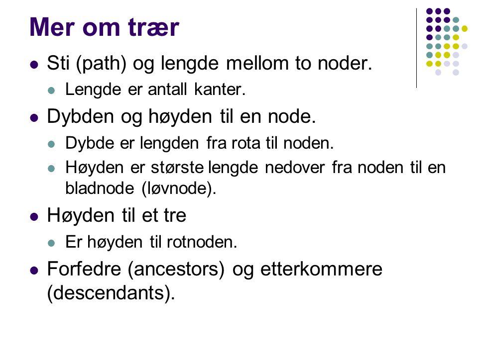 Mer om trær Sti (path) og lengde mellom to noder. Lengde er antall kanter. Dybden og høyden til en node. Dybde er lengden fra rota til noden. Høyden e