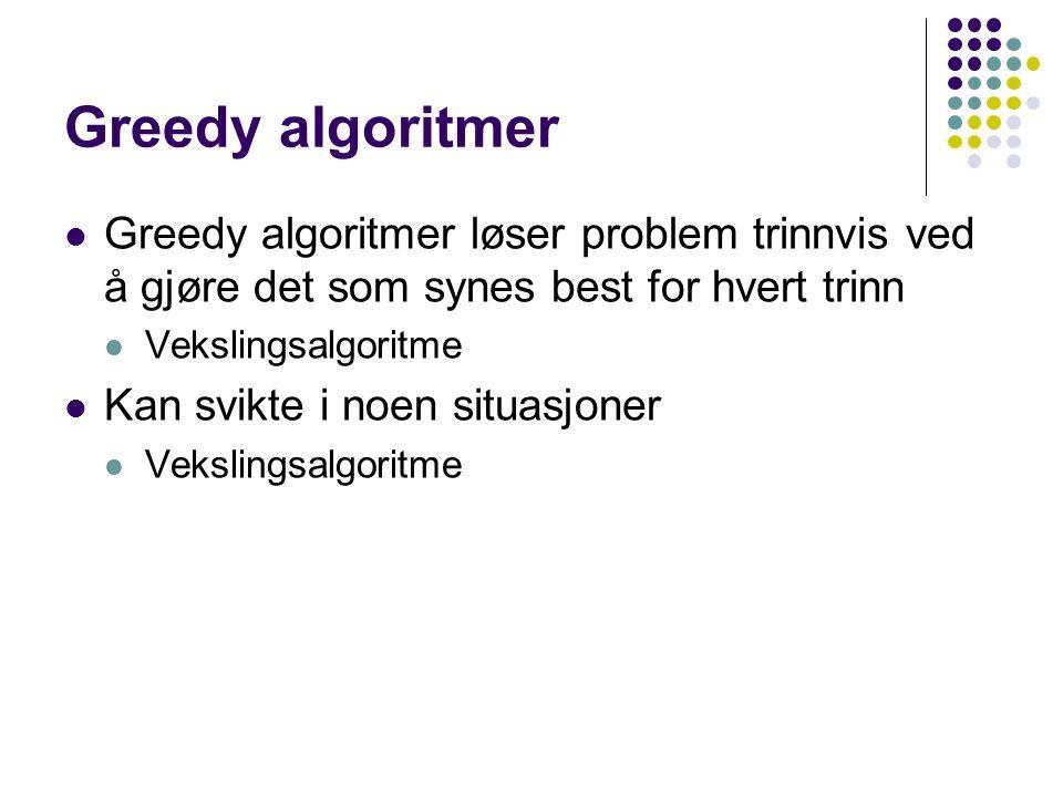 Greedy algoritmer Greedy algoritmer løser problem trinnvis ved å gjøre det som synes best for hvert trinn Vekslingsalgoritme Kan svikte i noen situasjoner Vekslingsalgoritme