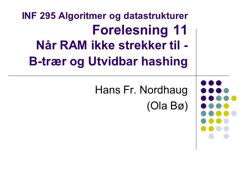 INF 295 Algoritmer og datastrukturer Forelesning 11 Når RAM ikke strekker til - B-trær og Utvidbar hashing Hans Fr.