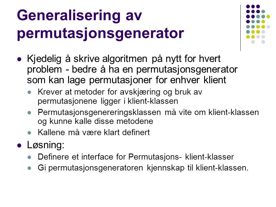 Generalisering av permutasjonsgenerator Kjedelig å skrive algoritmen på nytt for hvert problem - bedre å ha en permutasjonsgenerator som kan lage perm