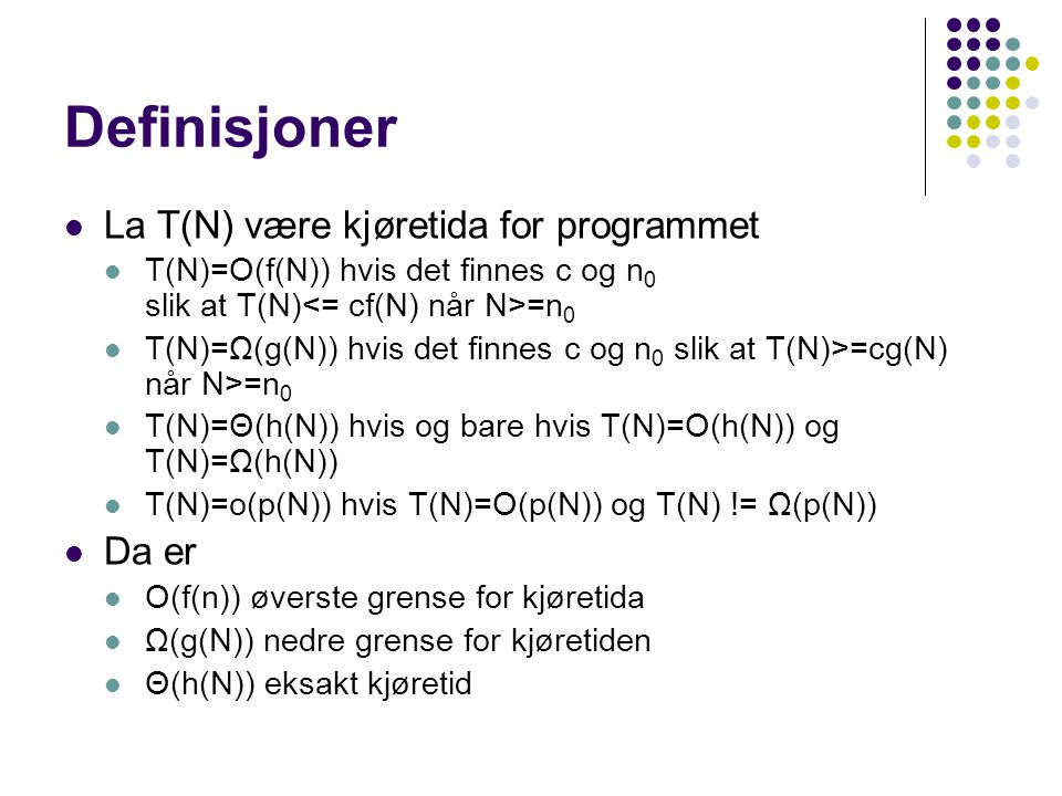 Definisjoner La T(N) være kjøretida for programmet T(N)=O(f(N)) hvis det finnes c og n 0 slik at T(N) =n 0 T(N)=Ω(g(N)) hvis det finnes c og n 0 slik at T(N)>=cg(N) når N>=n 0 T(N)=Θ(h(N)) hvis og bare hvis T(N)=O(h(N)) og T(N)=Ω(h(N)) T(N)=o(p(N)) hvis T(N)=O(p(N)) og T(N) != Ω(p(N)) Da er O(f(n)) øverste grense for kjøretida Ω(g(N)) nedre grense for kjøretiden Θ(h(N)) eksakt kjøretid