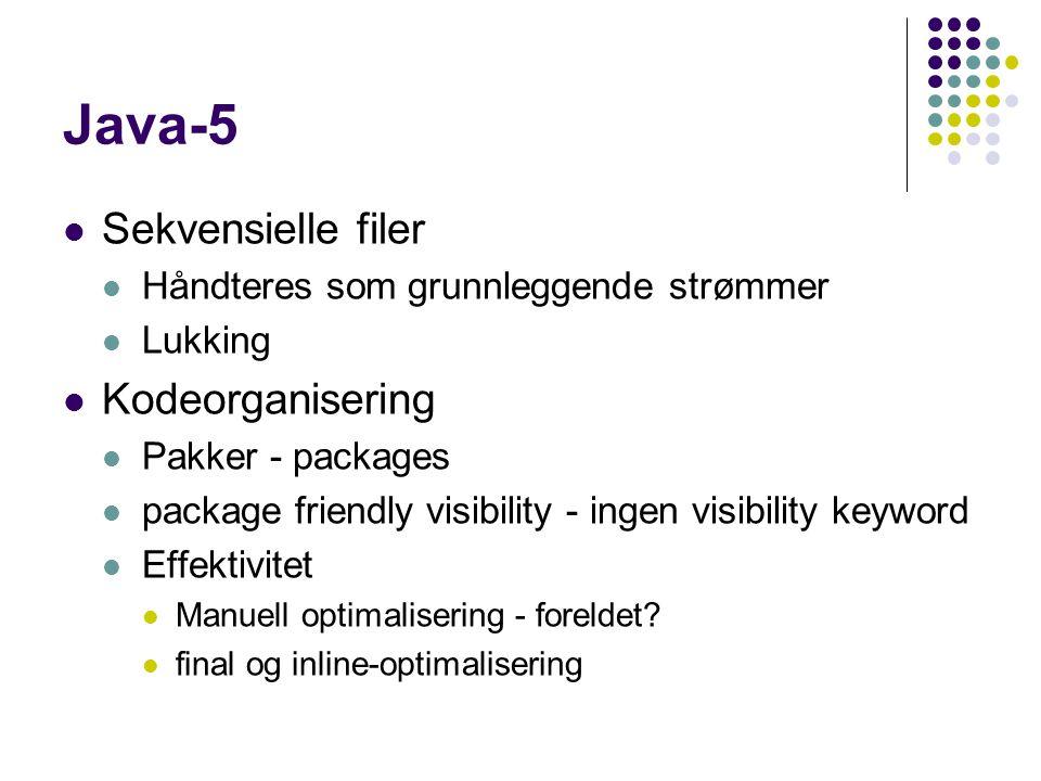 Java-5 Sekvensielle filer Håndteres som grunnleggende strømmer Lukking Kodeorganisering Pakker - packages package friendly visibility - ingen visibility keyword Effektivitet Manuell optimalisering - foreldet.