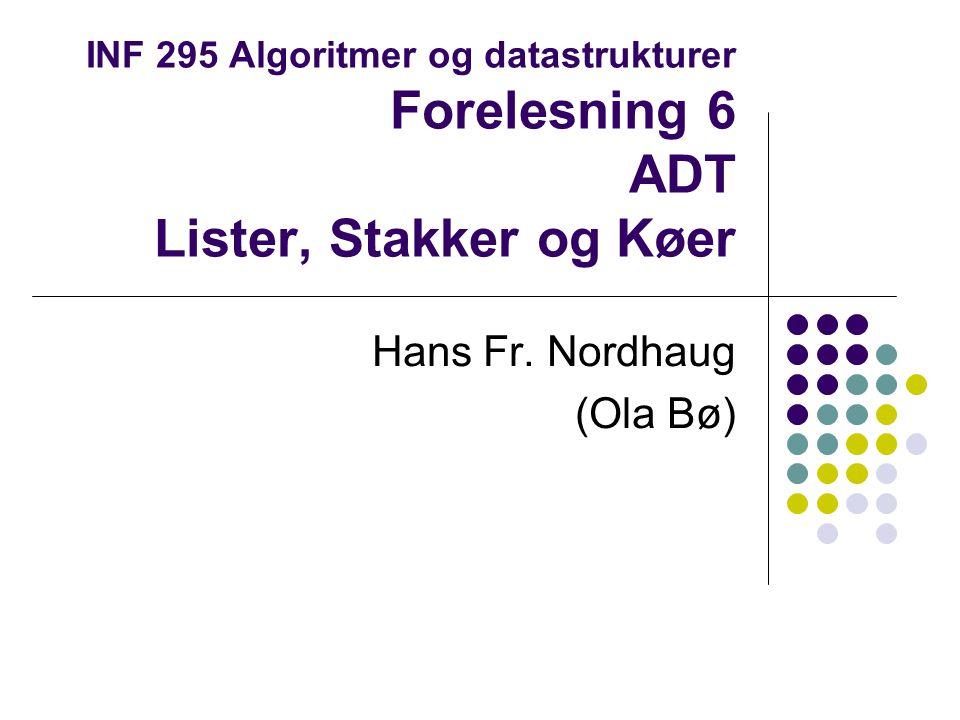 INF 295 Algoritmer og datastrukturer Forelesning 6 ADT Lister, Stakker og Køer Hans Fr. Nordhaug (Ola Bø)