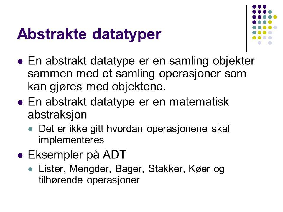 Abstrakte datatyper En abstrakt datatype er en samling objekter sammen med et samling operasjoner som kan gjøres med objektene. En abstrakt datatype e