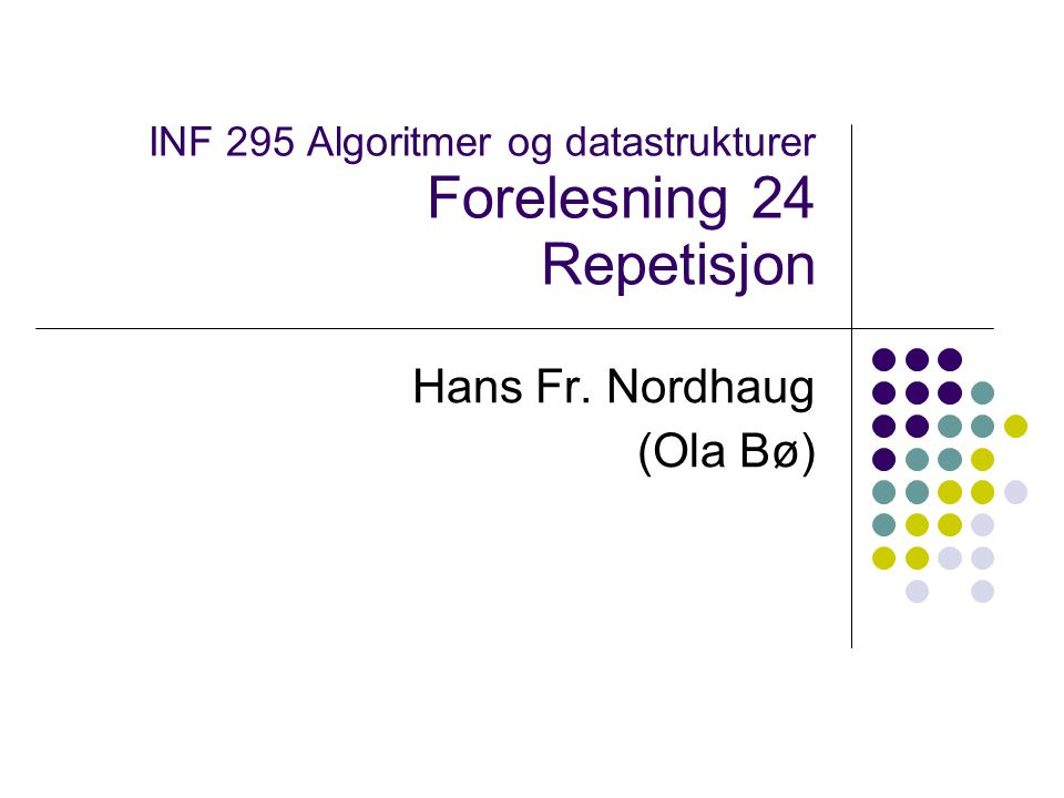 INF 295 Algoritmer og datastrukturer Forelesning 24 Repetisjon Hans Fr. Nordhaug (Ola Bø)