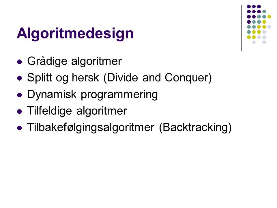 Algoritmedesign Grådige algoritmer Splitt og hersk (Divide and Conquer) Dynamisk programmering Tilfeldige algoritmer Tilbakefølgingsalgoritmer (Backtr