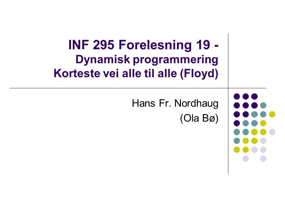 INF 295 Forelesning 19 - Dynamisk programmering Korteste vei alle til alle (Floyd) Hans Fr.