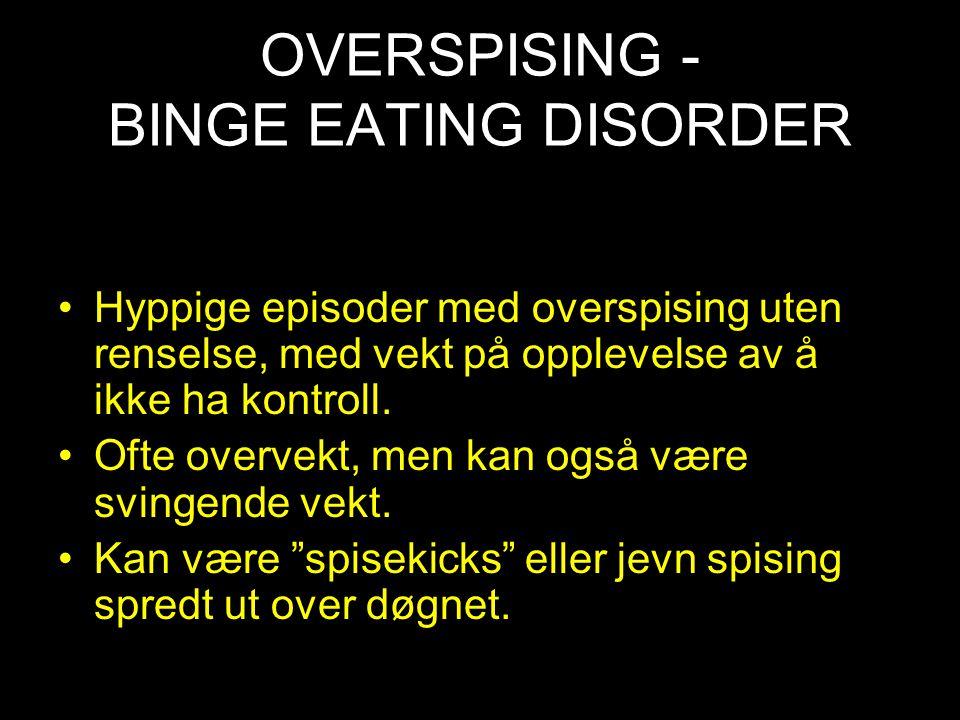 OVERSPISING - BINGE EATING DISORDER Hyppige episoder med overspising uten renselse, med vekt på opplevelse av å ikke ha kontroll. Ofte overvekt, men k