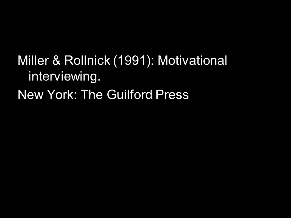 Miller & Rollnick (1991): Motivational interviewing. New York: The Guilford Press