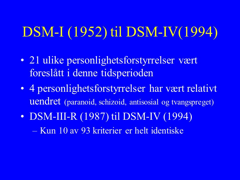 DSM-I (1952) til DSM-IV(1994) 21 ulike personlighetsforstyrrelser vært foreslått i denne tidsperioden 4 personlighetsforstyrrelser har vært relativt uendret (paranoid, schizoid, antisosial og tvangspreget) DSM-III-R (1987) til DSM-IV (1994) –Kun 10 av 93 kriterier er helt identiske