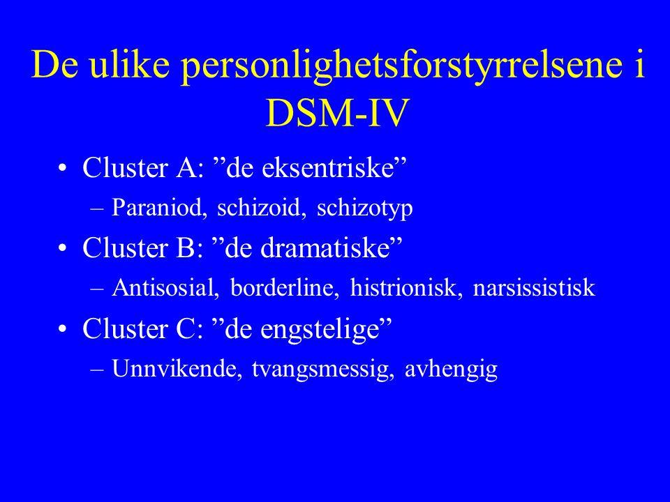 De ulike personlighetsforstyrrelsene i DSM-IV Cluster A: de eksentriske –Paraniod, schizoid, schizotyp Cluster B: de dramatiske –Antisosial, borderline, histrionisk, narsissistisk Cluster C: de engstelige –Unnvikende, tvangsmessig, avhengig