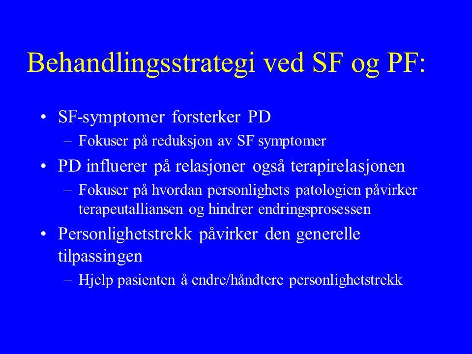 Behandlingsstrategi ved SF og PF: SF-symptomer forsterker PD –Fokuser på reduksjon av SF symptomer PD influerer på relasjoner også terapirelasjonen –Fokuser på hvordan personlighets patologien påvirker terapeutalliansen og hindrer endringsprosessen Personlighetstrekk påvirker den generelle tilpassingen –Hjelp pasienten å endre/håndtere personlighetstrekk