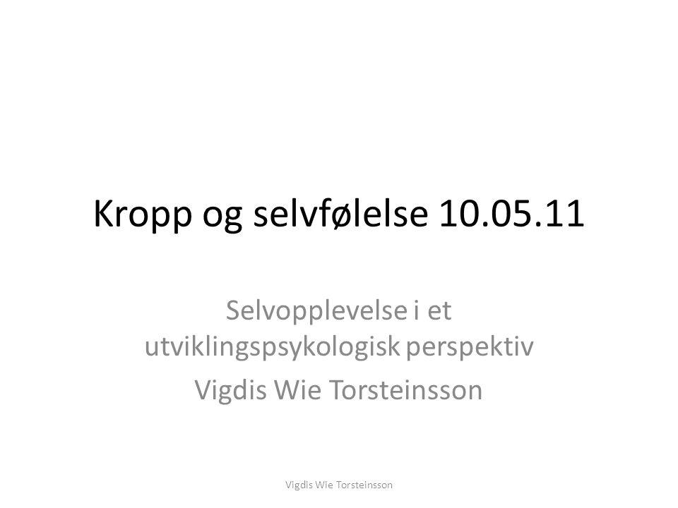 Kropp og selvfølelse 10.05.11 Selvopplevelse i et utviklingspsykologisk perspektiv Vigdis Wie Torsteinsson