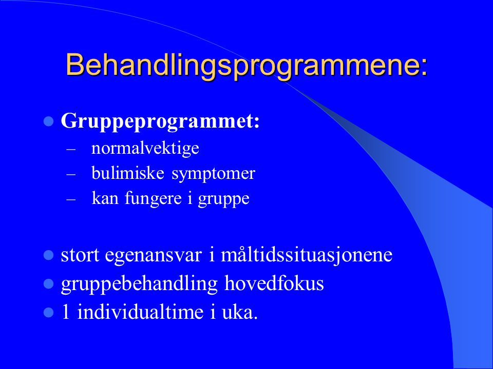 Behandlingsprogrammene: Gruppeprogrammet: – normalvektige – bulimiske symptomer – kan fungere i gruppe stort egenansvar i måltidssituasjonene gruppebe