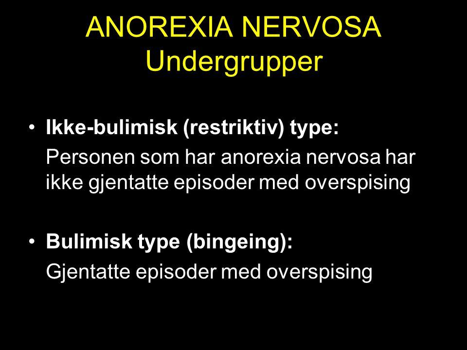 ANOREXIA NERVOSA Undergrupper Ikke-bulimisk (restriktiv) type: Personen som har anorexia nervosa har ikke gjentatte episoder med overspising Bulimisk type (bingeing): Gjentatte episoder med overspising