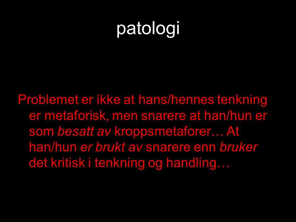 patologi Problemet er ikke at hans/hennes tenkning er metaforisk, men snarere at han/hun er som besatt av kroppsmetaforer… At han/hun er brukt av snarere enn bruker det kritisk i tenkning og handling…