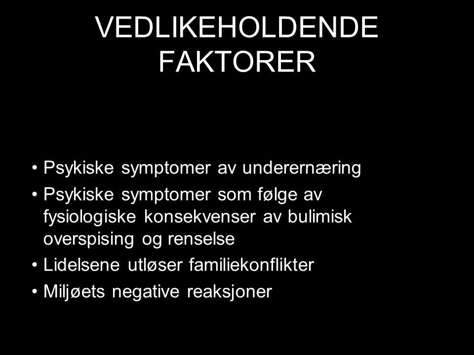 VEDLIKEHOLDENDE FAKTORER Psykiske symptomer av underernæring Psykiske symptomer som følge av fysiologiske konsekvenser av bulimisk overspising og renselse Lidelsene utløser familiekonflikter Miljøets negative reaksjoner