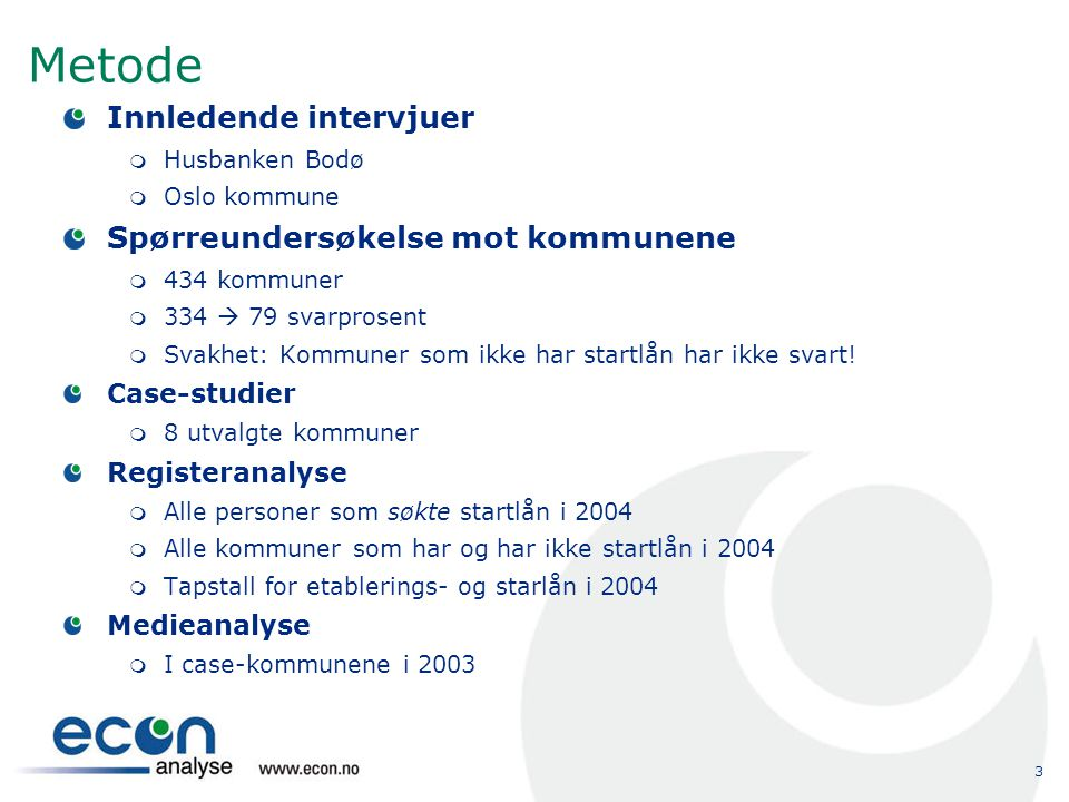 3 Metode Innledende intervjuer  Husbanken Bodø  Oslo kommune Spørreundersøkelse mot kommunene  434 kommuner  334  79 svarprosent  Svakhet: Kommuner som ikke har startlån har ikke svart.