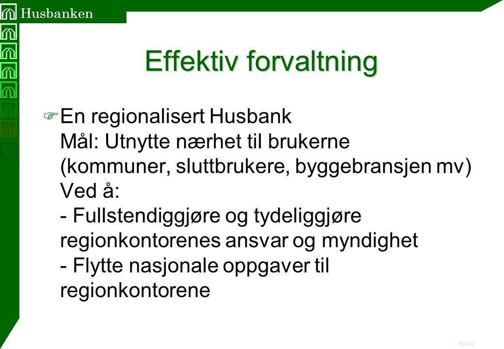 Side 2 Husbanken Effektiv forvaltning F En regionalisert Husbank Mål: Utnytte nærhet til brukerne (kommuner, sluttbrukere, byggebransjen mv) Ved å: -