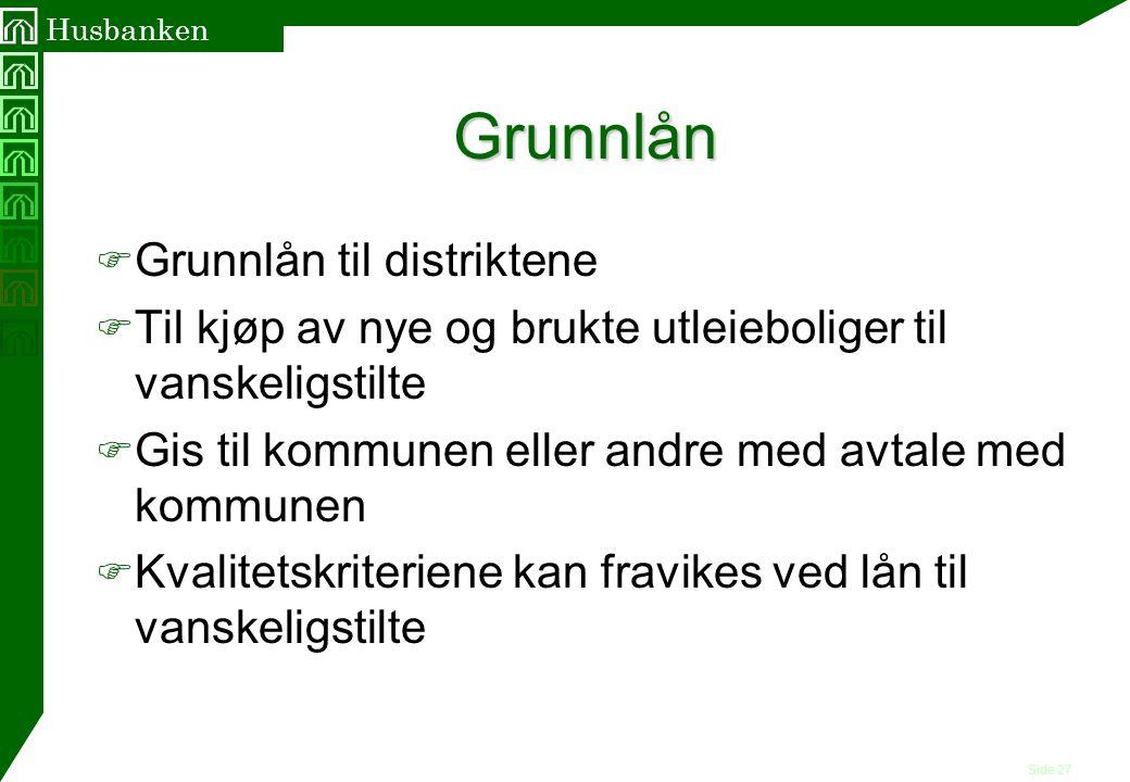 Side 27 Husbanken Grunnlån F Grunnlån til distriktene F Til kjøp av nye og brukte utleieboliger til vanskeligstilte F Gis til kommunen eller andre med