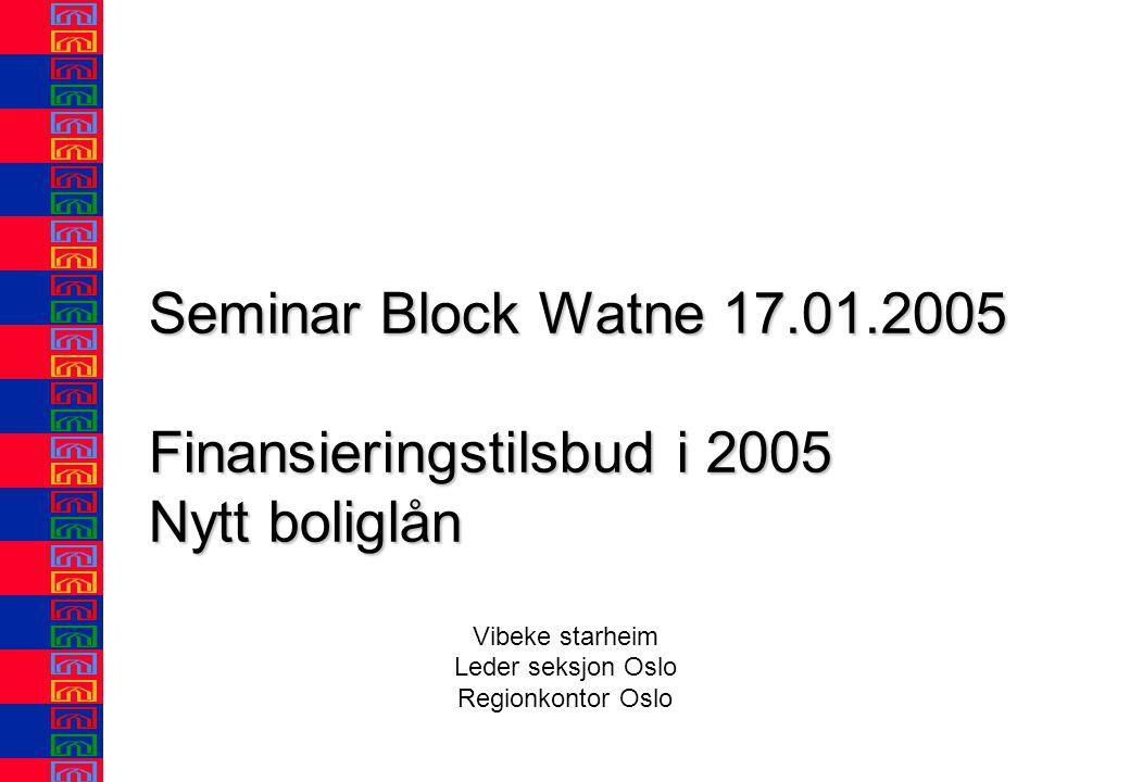 Seminar Block Watne 17.01.2005 Finansieringstilsbud i 2005 Nytt boliglån Vibeke starheim Leder seksjon Oslo Regionkontor Oslo