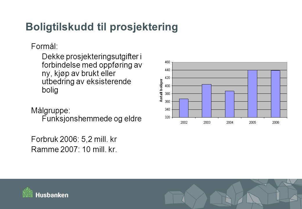 Boligtilskudd til prosjektering Formål: Dekke prosjekteringsutgifter i forbindelse med oppføring av ny, kjøp av brukt eller utbedring av eksisterende bolig Målgruppe: Funksjonshemmede og eldre Forbruk 2006: 5,2 mill.