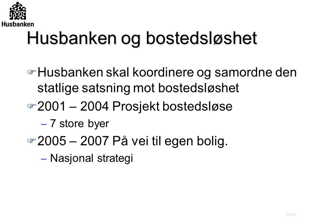 Side 4 Husbanken og bostedsløshet F Husbanken skal koordinere og samordne den statlige satsning mot bostedsløshet F 2001 – 2004 Prosjekt bostedsløse – 7 store byer F 2005 – 2007 På vei til egen bolig.