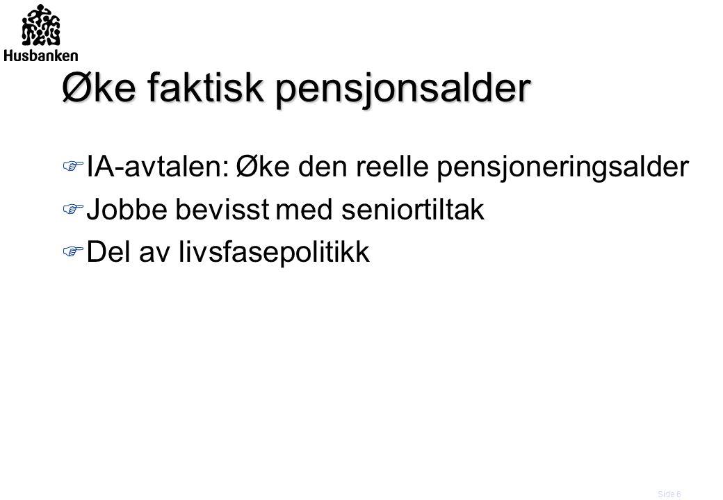 Side 6 Øke faktisk pensjonsalder F IA-avtalen: Øke den reelle pensjoneringsalder F Jobbe bevisst med seniortiltak F Del av livsfasepolitikk