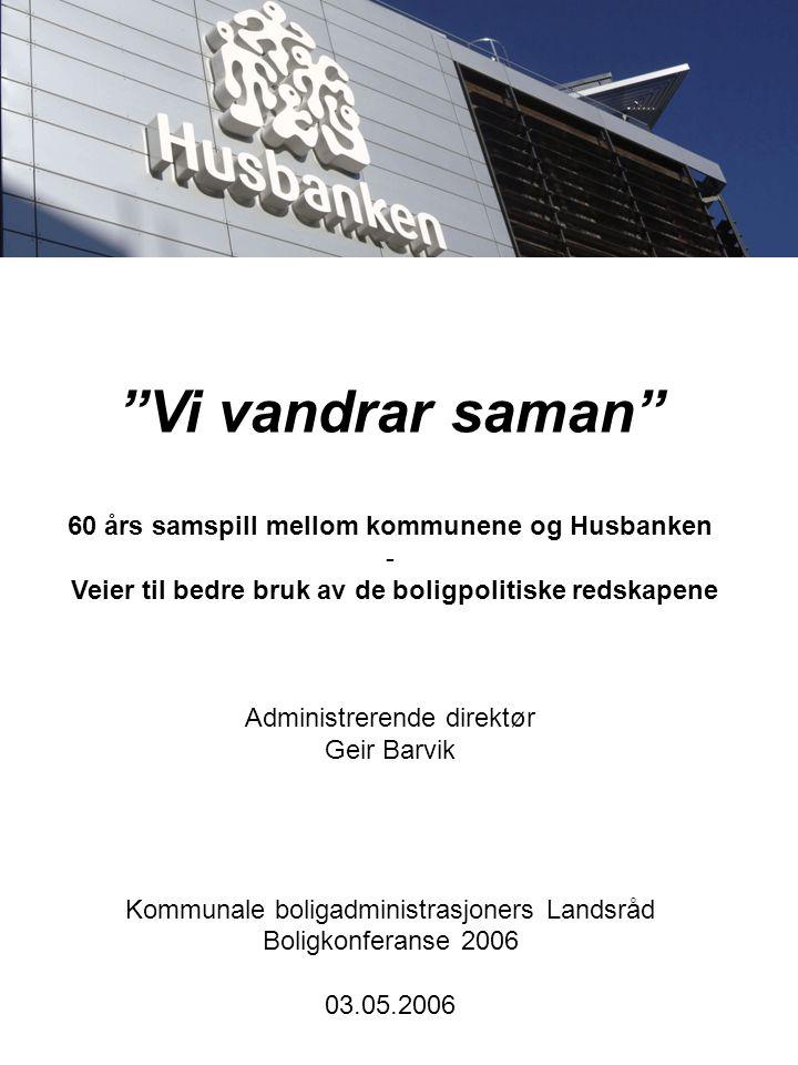 Vi vandrar saman 60 års samspill mellom kommunene og Husbanken - Veier til bedre bruk av de boligpolitiske redskapene Administrerende direktør Geir Barvik Kommunale boligadministrasjoners Landsråd Boligkonferanse 2006 03.05.2006