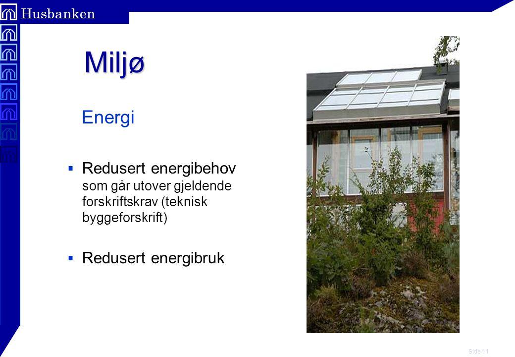 Side 11 Husbanken Miljø Miljø Energi  Redusert energibehov som går utover gjeldende forskriftskrav (teknisk byggeforskrift)  Redusert energibruk