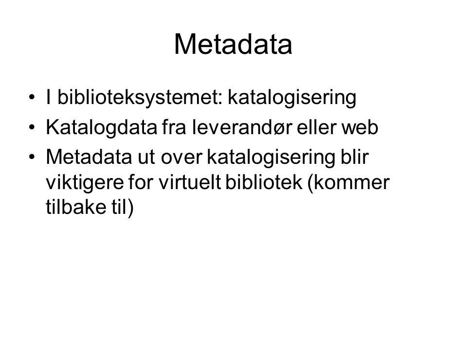 Metadata I biblioteksystemet: katalogisering Katalogdata fra leverandør eller web Metadata ut over katalogisering blir viktigere for virtuelt bibliote