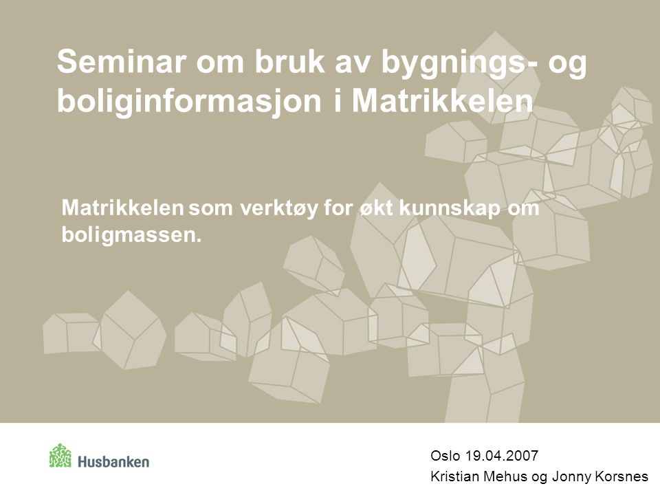 Seminar om bruk av bygnings- og boliginformasjon i Matrikkelen Oslo 19.04.2007 Kristian Mehus og Jonny Korsnes Matrikkelen som verktøy for økt kunnska