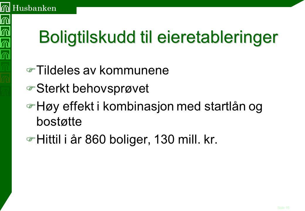 Side 16 Husbanken Boligtilskudd til eieretableringer F Tildeles av kommunene F Sterkt behovsprøvet F Høy effekt i kombinasjon med startlån og bostøtte