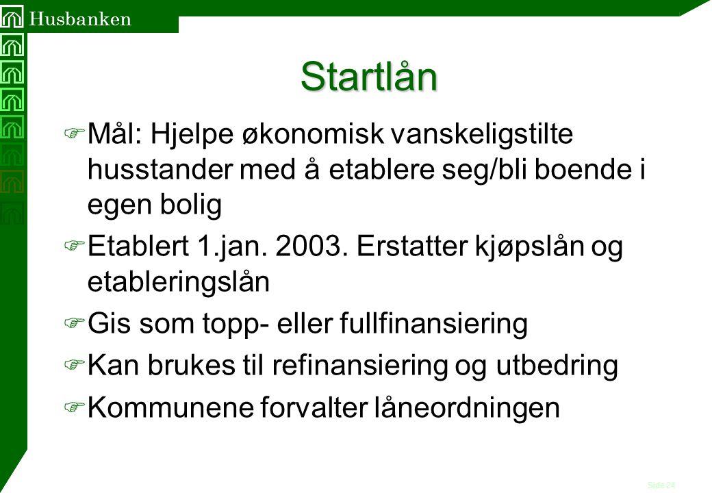 Side 24 Husbanken Startlån F Mål: Hjelpe økonomisk vanskeligstilte husstander med å etablere seg/bli boende i egen bolig F Etablert 1.jan. 2003. Ersta