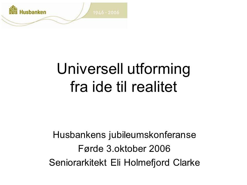 Universell utforming fra ide til realitet Husbankens jubileumskonferanse Førde 3.oktober 2006 Seniorarkitekt Eli Holmefjord Clarke