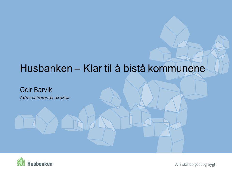 Husbanken – Klar til å bistå kommunene Geir Barvik Administrerende direktør