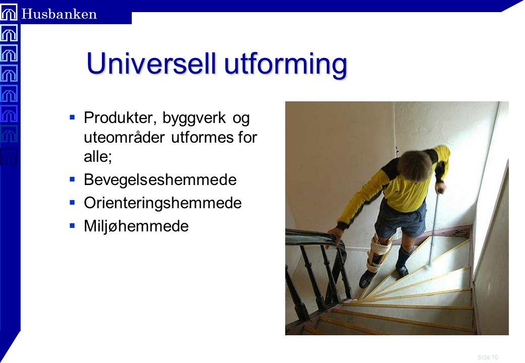 Side 10 Husbanken Universell utforming Universell utforming  Produkter, byggverk og uteområder utformes for alle;  Bevegelseshemmede  Orienteringshemmede  Miljøhemmede