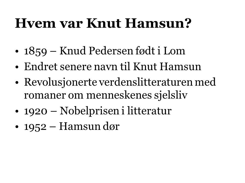 Hvem var Knut Hamsun? 1859 – Knud Pedersen født i Lom Endret senere navn til Knut Hamsun Revolusjonerte verdenslitteraturen med romaner om menneskenes