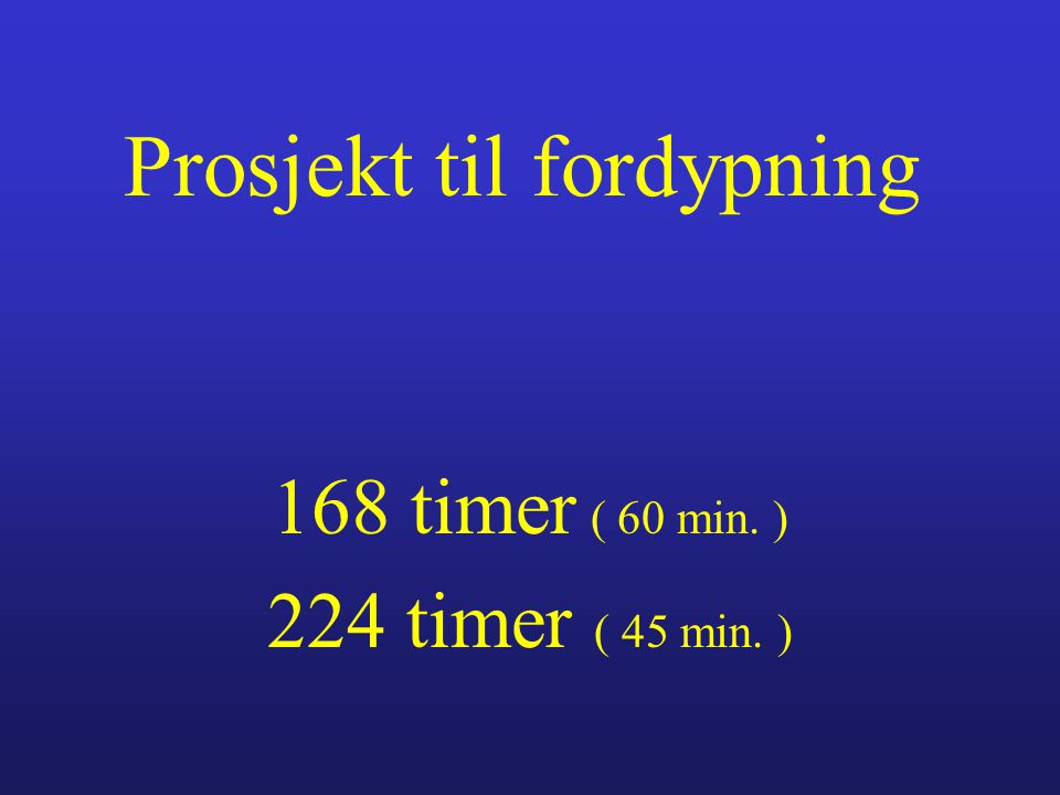 Prosjekt til fordypning 168 timer ( 60 min. ) 224 timer ( 45 min. )