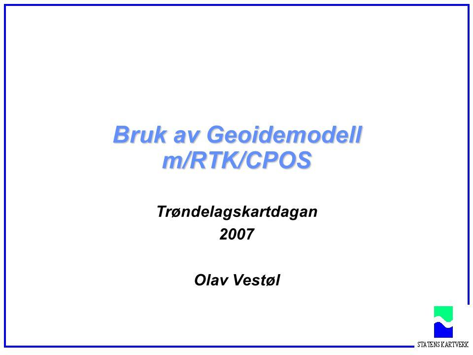 Bruk av Geoidemodell m/RTK/CPOS Trøndelagskartdagan 2007 Olav Vestøl