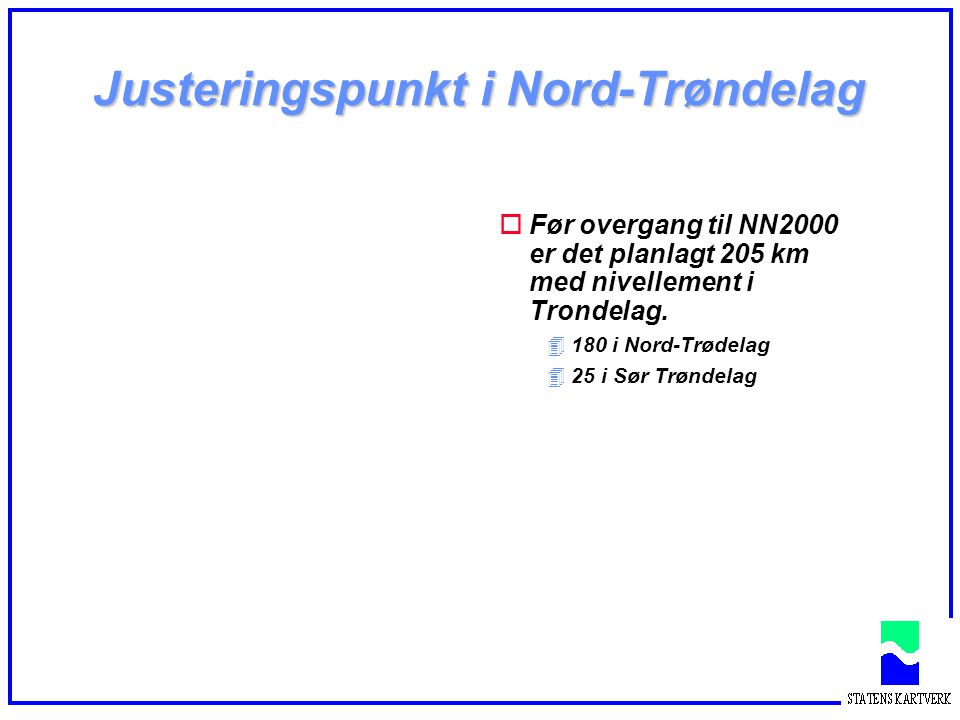 Justeringspunkt i Nord-Trøndelag oFør overgang til NN2000 er det planlagt 205 km med nivellement i Trondelag. 4180 i Nord-Trødelag 425 i Sør Trøndelag