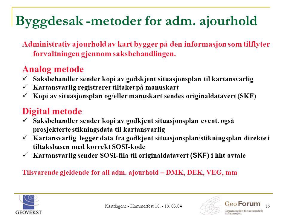 Kartdagene - Hammerfest 18. - 19. 03.04 16 Byggdesak -metoder for adm. ajourhold Administrativ ajourhold av kart bygger på den informasjon som tilflyt