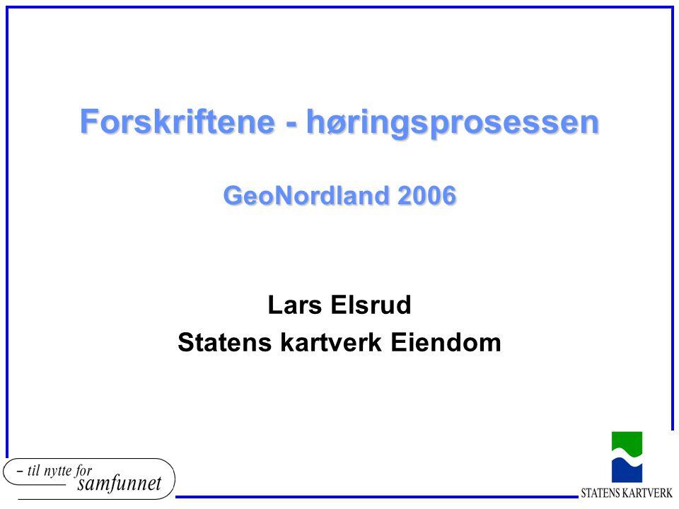 Forskriftene - høringsprosessen GeoNordland 2006 Lars Elsrud Statens kartverk Eiendom
