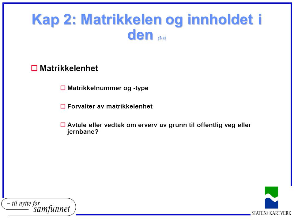 Kap 2: Matrikkelen og innholdet i den (3-1) oMatrikkelenhet oMatrikkelnummer og -type oForvalter av matrikkelenhet oAvtale eller vedtak om erverv av grunn til offentlig veg eller jernbane