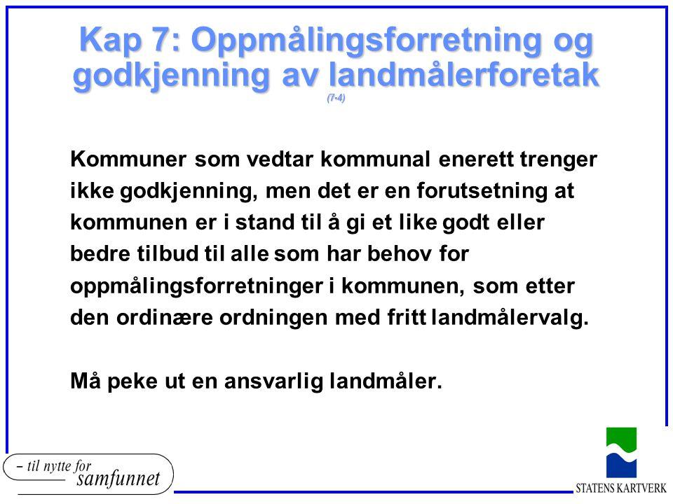 Kap 7: Oppmålingsforretning og godkjenning av landmålerforetak (7-4) Kommuner som vedtar kommunal enerett trenger ikke godkjenning, men det er en foru