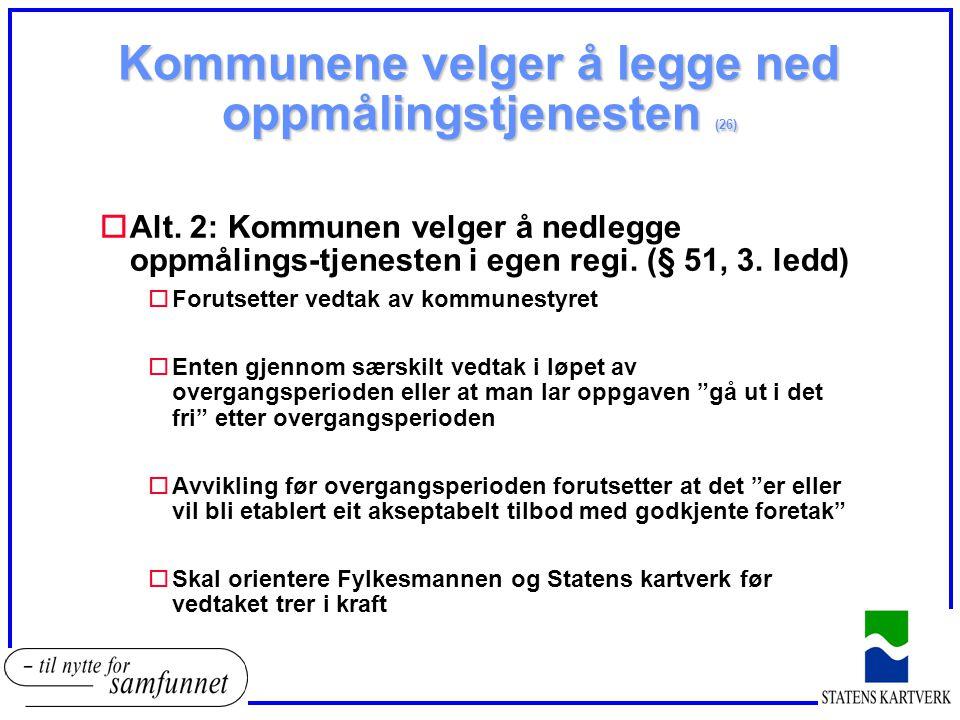 Kommunene velger å legge ned oppmålingstjenesten (26) oAlt. 2: Kommunen velger å nedlegge oppmålings-tjenesten i egen regi. (§ 51, 3. ledd) oForutsett