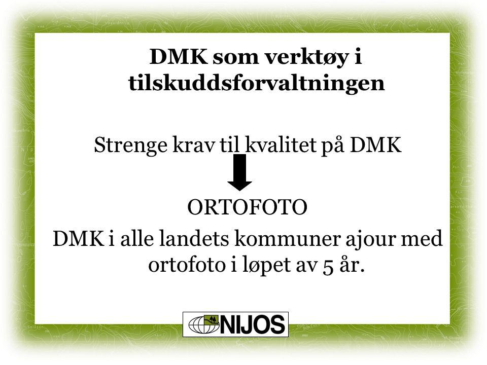 DMK som verktøy i tilskuddsforvaltningen Strenge krav til kvalitet på DMK ORTOFOTO DMK i alle landets kommuner ajour med ortofoto i løpet av 5 år.